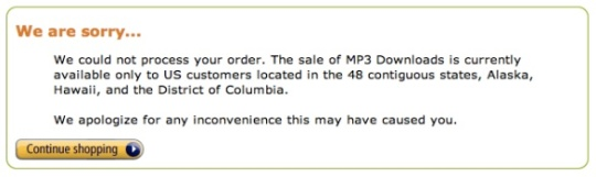 Amazon.com says -- We are sorry... We could not process your order. The sale of MP3 Downloads is currently available only to US customers located in the 48 contiguous states, Alaska, Hawaii, and the District of Columbia. We apologize for any inconvenience this may have caused you.
